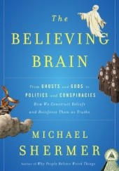 Okładka książki The Believing Brain: From Ghosts and Gods to Politics and Conspiracies Michael Shermer