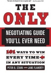Okładka książki The Only Negotiating Guide Youll Ever Need: 101 Ways to Win Every Time in Any Situation Peter B. Stark, Jane Flaherty