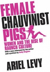 Okładka książki Female Chauvinist Pigs: Women and the Rise of Raunch Culture Ariel Levy