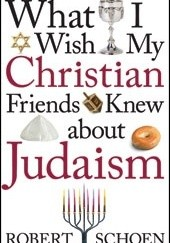 Okładka książki What I Wish My Christian Friends Knew about Judaism Robert Schoen
