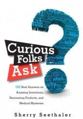 Okładka książki Curious Folks Ask: 162 Real Answers on Amazing Inventions, Fascinating Products, and Medical Mysteries Sherry Seethaler