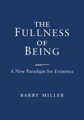 Okładka książki The Fullness of Being: A New Paradigm for Existence Barry Miller