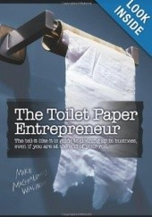 Okładka książki The Toilet Paper Entrepreneur: The tell-it-like-it-is guide to cleaning up in business, even if you are at the end of your roll. Mike Michalowicz
