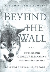 Okładka książki Beyond the Wall: Exploring George R. R. Martins A Song of Ice and Fire, From A Game of Thrones to A Dance with Dragons James Lowder