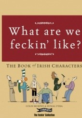 Okładka książki What are we feckin like? The Book of Irish Characters Colin Murphy, Donal O'Dea