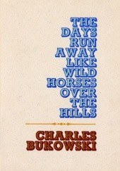 Okładka książki The Days Run Away Like Wild Horses over the Hills Charles Bukowski
