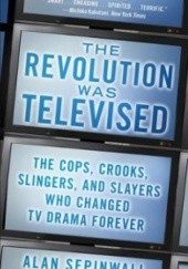 Okładka książki The Revolution Was Televised: The Cops, Crooks, Slingers and Slayers Who Changed TV Drama Forever Alan Sepinwall