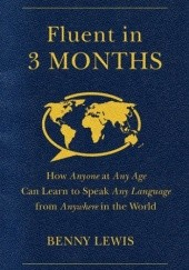 Okładka książki Fluent in 3 Months: How Anyone at Any Age Can Learn to Speak Any Language from Anywhere in the World Benny Lewis