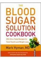 Okładka książki The Blood Sugar Solution Cookbook: More than 175 Ultra-Tasty Recipes for Total Health and Weight Loss Mark Hyman