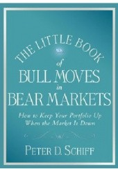 Okładka książki The Little Book of Bull Moves in Bear Markets: How to Keep Your Portfolio Up When the Market is Down Peter Schiff