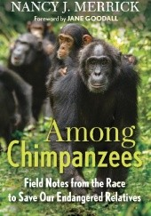 Okładka książki Among Chimpanzees. Field Notes from the Race to Save Our Endangered Relatives Jane Goodall, Nancy Merrick