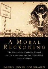 Okładka książki A Moral Reckoning: The Role of the Catholic Church in the Holocaust and Its Unfulfilled Duty of Repair Daniel Jonah Goldhagen