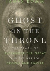Okładka książki Ghost on the Throne. The Death of Alexander the Great and the War for Crown and Empire James Romm