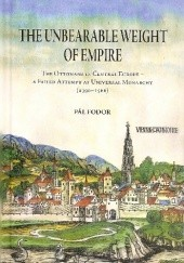 Okładka książki The Unbearable Weight of Empire : The Ottomans in Central Europe – A Failed Attempt at Universal Monarchy (1390-1566) Pál Fodor