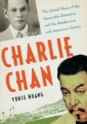 Okładka książki Charlie Chan: The Untold Story Of The Honorable Detective And His Rendezvous With American History Yunte Huang