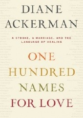 Okładka książki One Hundred Names For Love: A Stroke, a Marriage, and the Language of Healing Diane Ackerman