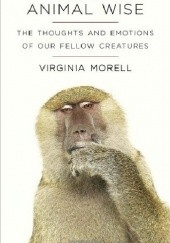 Okładka książki Animal Wise. The Thoughts and Emotions of our Fellow Creatures Virginia Morell