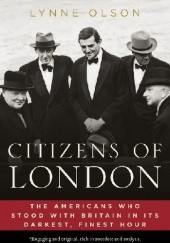 Okładka książki Citizens of London. The Americans Who Stood with Britain in Its Darkest, Finest Hour Lynne Olson