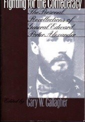 Okładka książki Fighting for the Confederacy: The Personal Recollections of General Edward Porter Alexander Edward Porter Alexander,Gary W. Gallagher