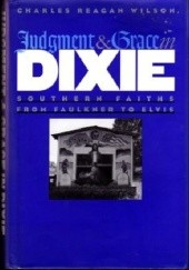 Okładka książki Judgment and Grace in Dixie: Southern Faiths from Faulkner to Elvis Charles Reagan Wilson