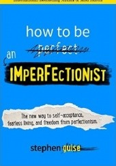 Okładka książki How to Be an Imperfectionist: The New Way to Self-Acceptance, Fearless Living, and Freedom from Perfectionism Stephen Guise