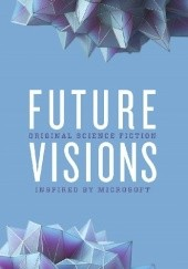 Okładka książki Future Visions: Original Science Fiction Stories Inspired by Microsoft Elizabeth Bear, Greg Bear, David Brin, Nancy Kress, Ann Leckie, Jack McDevitt, Seanan McGuire, Robert J. Sawyer