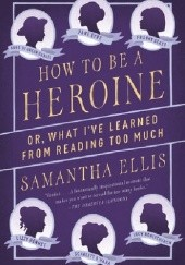 Okładka książki How to Be a Heroine: Or, What Ive Learned from Reading Too Much Samantha Ellis