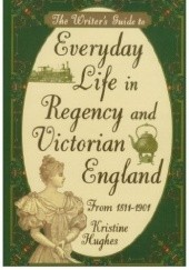 Okładka książki The Writers Guide to Everyday Life in Regency and Victorian England from 1811-1901 Kristine Hughes