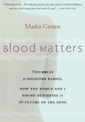 Okładka książki Blood Matters: From BRCA1 to Designer Babies, How the World and I Found Ourselves in the Future of the Gene Masha Gessen