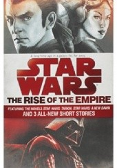 Okładka książki The Rise of the Empire: Star Wars: Featuring the novels Star Wars: Tarkin, Star Wars: A New Dawn, and 3 all-new short stories Jason Fry, James Luceno, John Jackson Miller, Melissa Scott