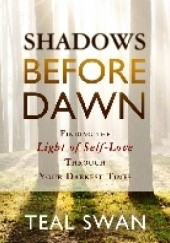 Okładka książki Shadows Before Dawn: Finding the Light of Self-Love Through Your Darkest Times Teal Swan