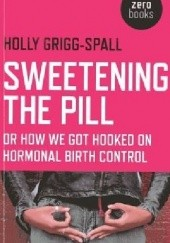 Okładka książki Sweetening the Pill: Or How We Got Hooked on Hormonal Birth Control Holly Grigg-Spall