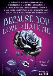 Okładka książki Because You Love to Hate Me: 13 Tales of Villainy Renée Ahdieh, Soman Chainani, Susan Dennard, Marissa Meyer, Victoria Schwab, Samantha Shannon, Nicola Yoon
