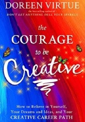 Okładka książki The Courage to Be Creative: How to Believe in Yourself, Your Dreams and Ideas, and Your Creative Career Path Doreen Virtue