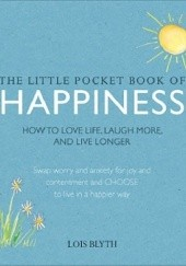 Okładka książki The Little Pocket Book of Happiness. How to love life, laugh more, and live longer Lois Blyth