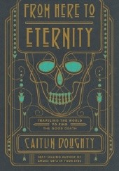 Okładka książki From Here to Eternity: Travelling the World to Find the Good Death Caitlin Doughty