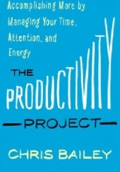 Okładka książki The Productivity Project: Accomplishing More by Managing Your Time, Attention, and Energy Chris Bailey
