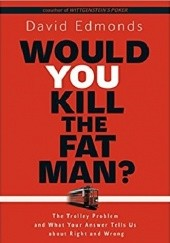 Okładka książki Would You Kill the Fat Man?: The Trolley Problem and What Your Answer Tells Us about Right and Wrong David Edmonds