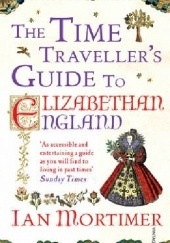 Okładka książki The Time Travellers Guide to Elizabethan England Ian Mortimer