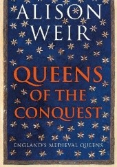 Okładka książki Queens of the conquest : Englands medieval queens 1066-1167 Alison Weir