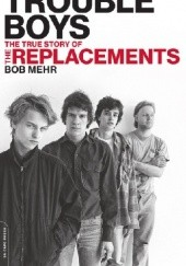 Okładka książki Trouble Boys: The True Story of the Replacements Bob Mehr