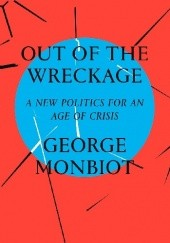 Okładka książki Out of the Wreckage: A New Politics in the Age of Crisis George Monbiot