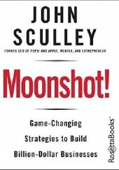 Okładka książki Moonshot! Game-Changing Strategies to Build Billion-Dollar Businesses John Sculley