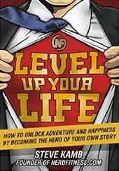 Okładka książki Level Up Your Life: How to Unlock Adventure and Happiness by Becoming the Hero of Your Own Story Steve Kamb