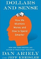 Okładka książki Dollars and Sense: How We Misthink Money and How to Spend Smarter Dan Ariely, Jeff Kreisler