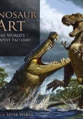 Okładka książki Dinosaur Art: The Worlds Greatest Paleoart Steve White