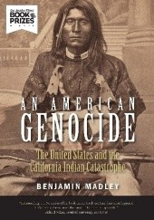 Okładka książki An American Genocide The United States and the California Indian Catastrophe, 1846-1873 Benjamin Madley