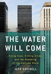 Okładka książki The Water Will Come.  Rising Seas, Sinking Cities, and the Remaking of the Civilized World Jeff Goodell