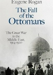 Okładka książki The Fall of the Ottomans. The Great War in the Middle East, 1914-1920 Eugene Rogan