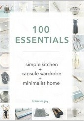 Okładka książki 100 Essentials: Simple Kitchen + Capsule Wardrobe + Minimalist Home Francine Jay